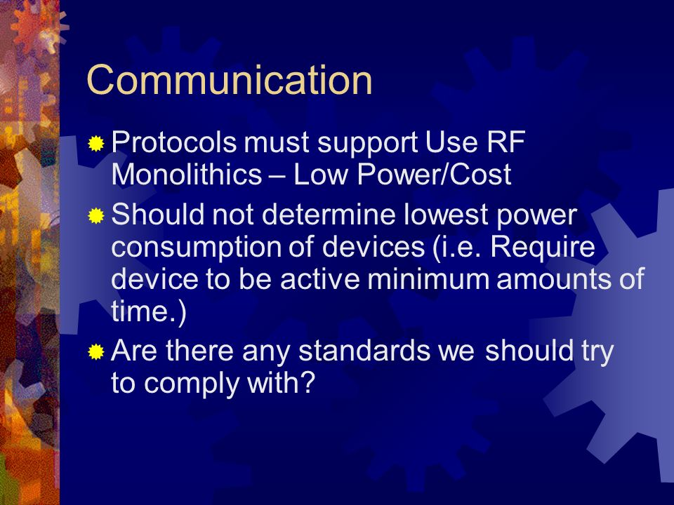Communication Protocols must support Use RF Monolithics – Low Power/Cost Should not determine lowest power consumption of devices (i.e.