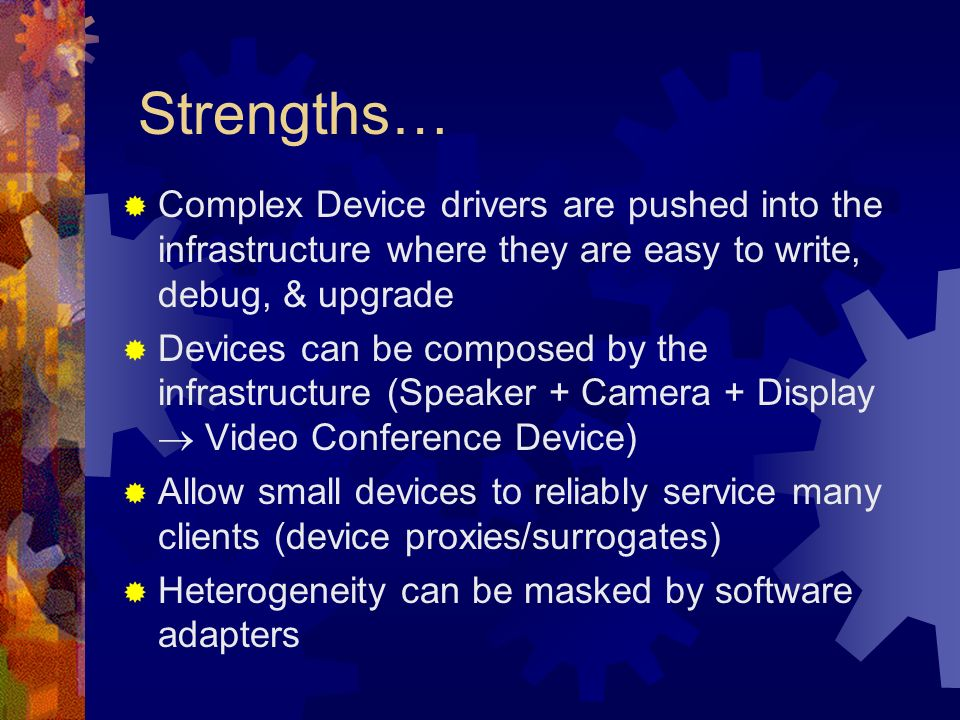 Strengths… Complex Device drivers are pushed into the infrastructure where they are easy to write, debug, & upgrade Devices can be composed by the infrastructure (Speaker + Camera + Display Video Conference Device) Allow small devices to reliably service many clients (device proxies/surrogates) Heterogeneity can be masked by software adapters