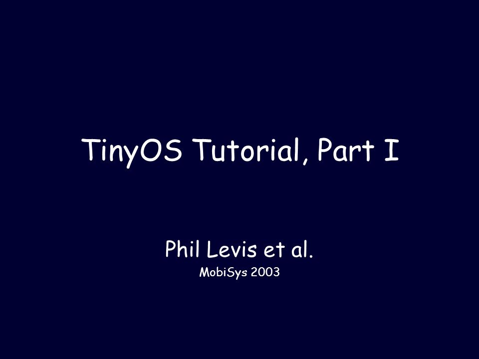 TinyOS Tutorial, Part I Phil Levis et al. MobiSys 2003