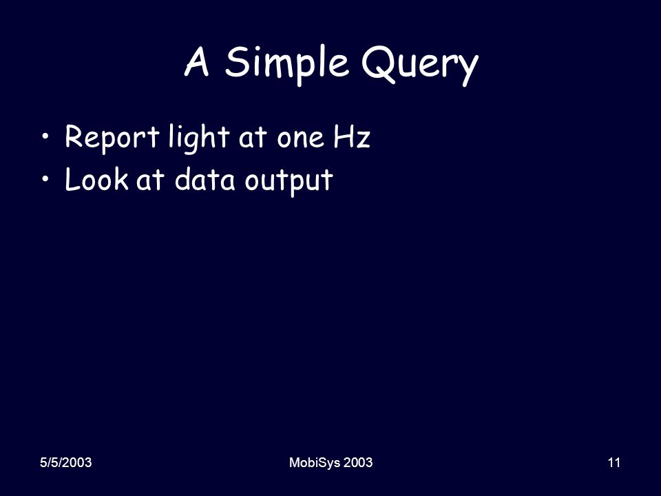 5/5/2003MobiSys 200311 A Simple Query Report light at one Hz Look at data output