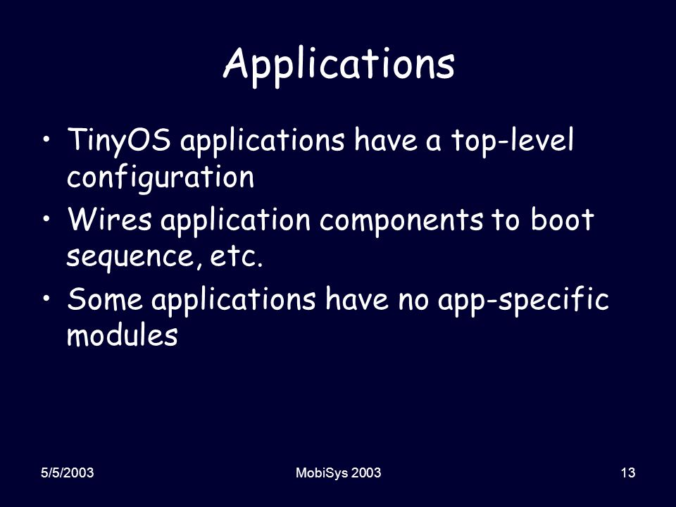 5/5/2003MobiSys 200313 Applications TinyOS applications have a top-level configuration Wires application components to boot sequence, etc.