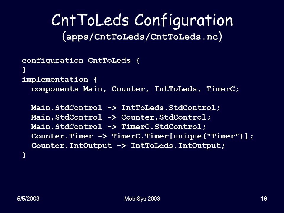5/5/2003MobiSys 200316 CntToLeds Configuration ( apps/CntToLeds/CntToLeds.nc ) configuration CntToLeds { } implementation { components Main, Counter, IntToLeds, TimerC; Main.StdControl -> IntToLeds.StdControl; Main.StdControl -> Counter.StdControl; Main.StdControl -> TimerC.StdControl; Counter.Timer -> TimerC.Timer[unique( Timer )]; Counter.IntOutput -> IntToLeds.IntOutput; }