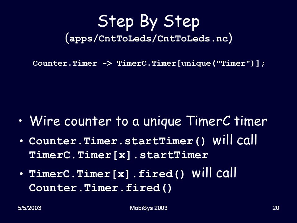5/5/2003MobiSys 200320 Step By Step ( apps/CntToLeds/CntToLeds.nc ) Wire counter to a unique TimerC timer Counter.Timer.startTimer() will call TimerC.Timer[x].startTimer TimerC.Timer[x].fired() will call Counter.Timer.fired() Counter.Timer -> TimerC.Timer[unique( Timer )];
