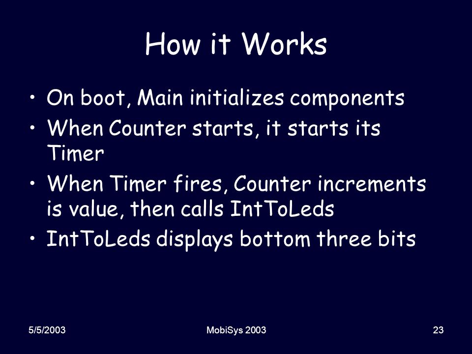 5/5/2003MobiSys 200323 How it Works On boot, Main initializes components When Counter starts, it starts its Timer When Timer fires, Counter increments is value, then calls IntToLeds IntToLeds displays bottom three bits