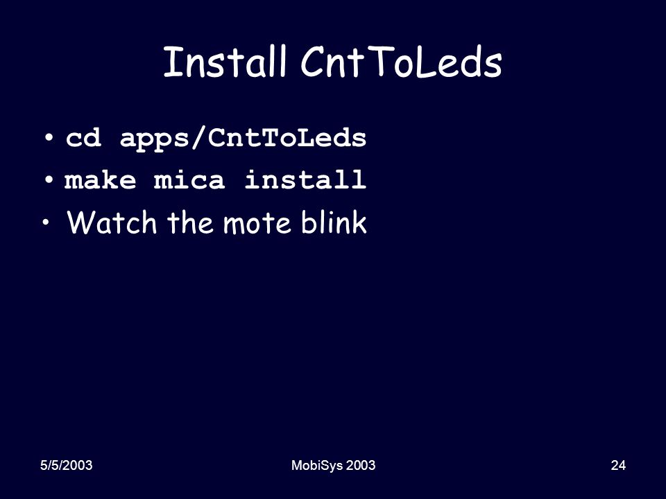 5/5/2003MobiSys 200324 Install CntToLeds cd apps/CntToLeds make mica install Watch the mote blink