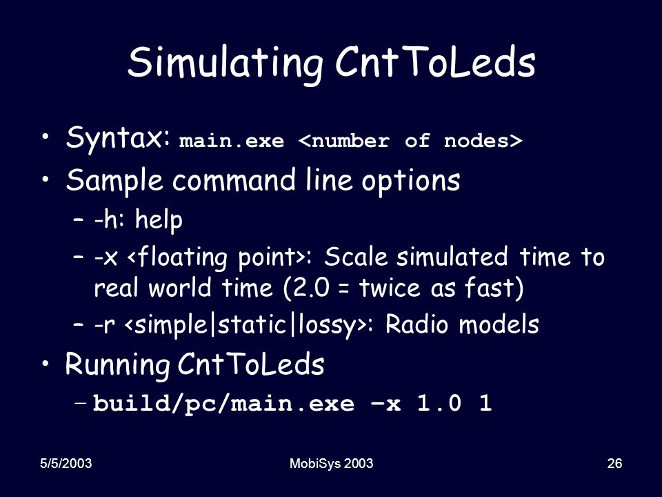 5/5/2003MobiSys 200326 Simulating CntToLeds Syntax: main.exe Sample command line options –-h: help –-x : Scale simulated time to real world time (2.0 = twice as fast) –-r : Radio models Running CntToLeds –build/pc/main.exe –x 1.0 1