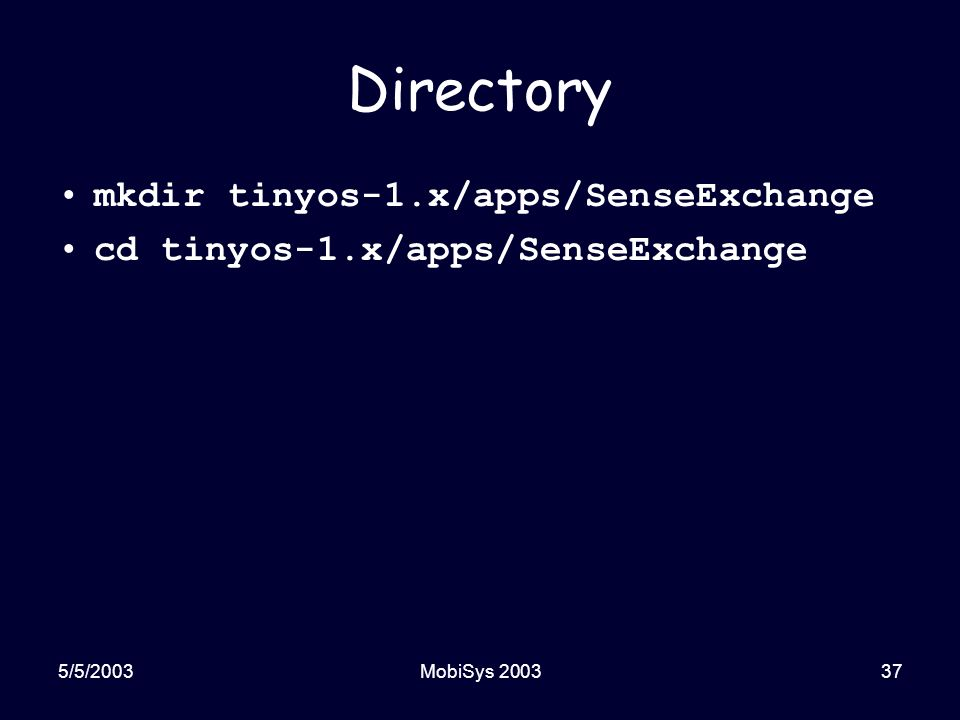 5/5/2003MobiSys 200337 Directory mkdir tinyos-1.x/apps/SenseExchange cd tinyos-1.x/apps/SenseExchange