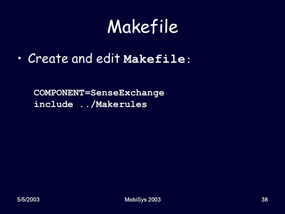 5/5/2003MobiSys 200338 Makefile Create and edit Makefile : COMPONENT=SenseExchange include../Makerules