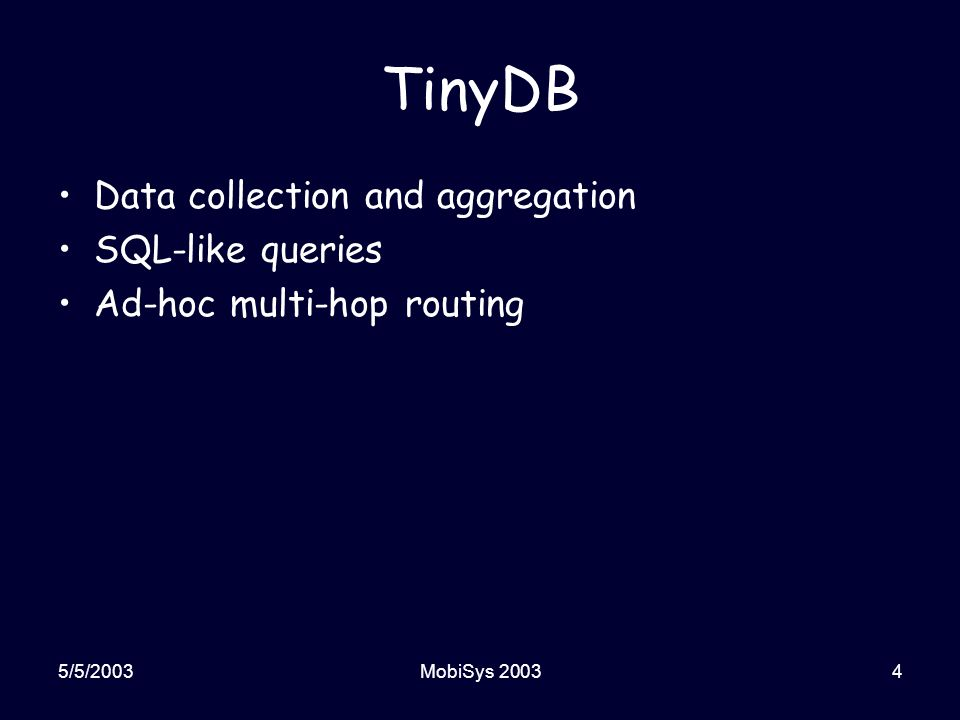 5/5/2003MobiSys 20034 TinyDB Data collection and aggregation SQL-like queries Ad-hoc multi-hop routing