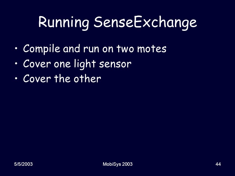 5/5/2003MobiSys 200344 Running SenseExchange Compile and run on two motes Cover one light sensor Cover the other