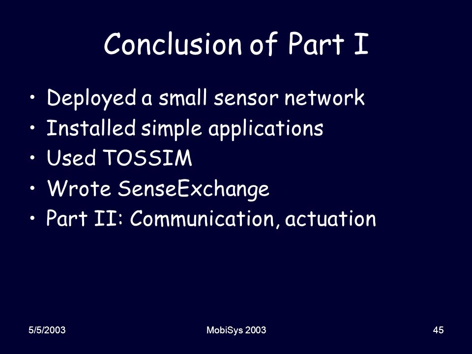 5/5/2003MobiSys 200345 Conclusion of Part I Deployed a small sensor network Installed simple applications Used TOSSIM Wrote SenseExchange Part II: Communication, actuation