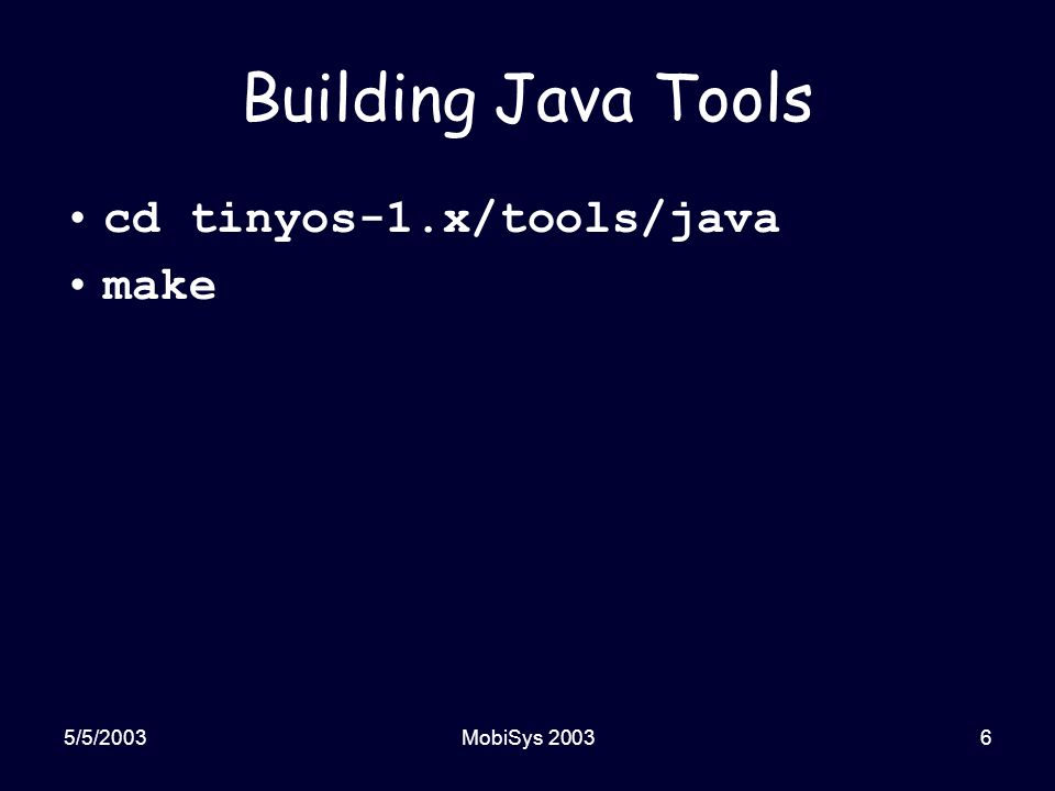 5/5/2003MobiSys 20036 Building Java Tools cd tinyos-1.x/tools/java make