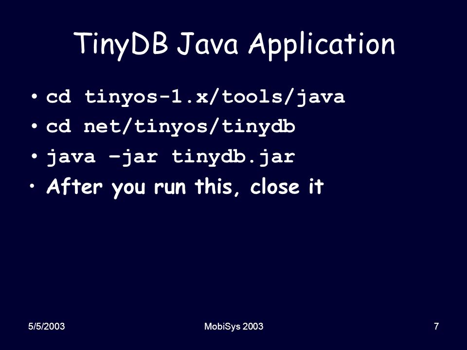 5/5/2003MobiSys 20037 TinyDB Java Application cd tinyos-1.x/tools/java cd net/tinyos/tinydb java –jar tinydb.jar After you run this, close it