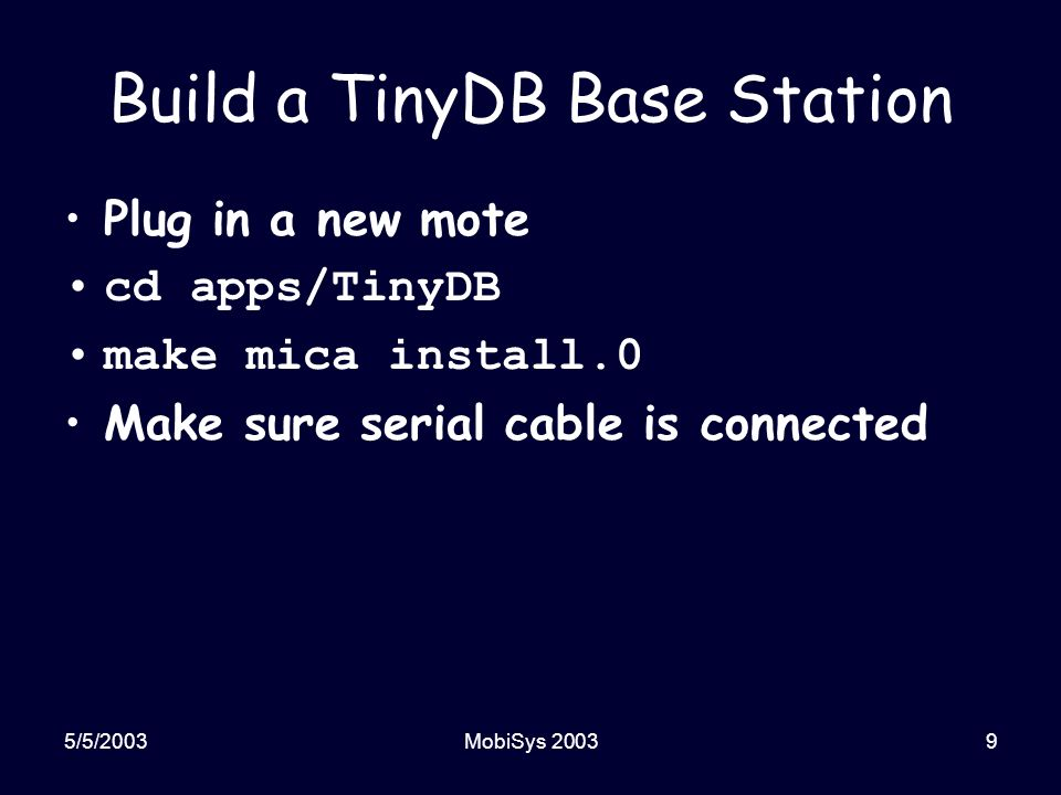 5/5/2003MobiSys 200310 Running the Application Plug in (and turn on) base station Turn on TinyDB mote Run TinyDB PC application