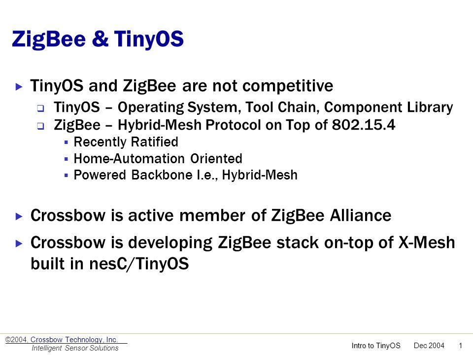 Intro to TinyOS Intro to TinyOS Dec 2004 1 ©2004, Crossbow Technology, Inc. Intelligent Sensor Solutions ZigBee & TinyOS TinyOS and ZigBee are not com