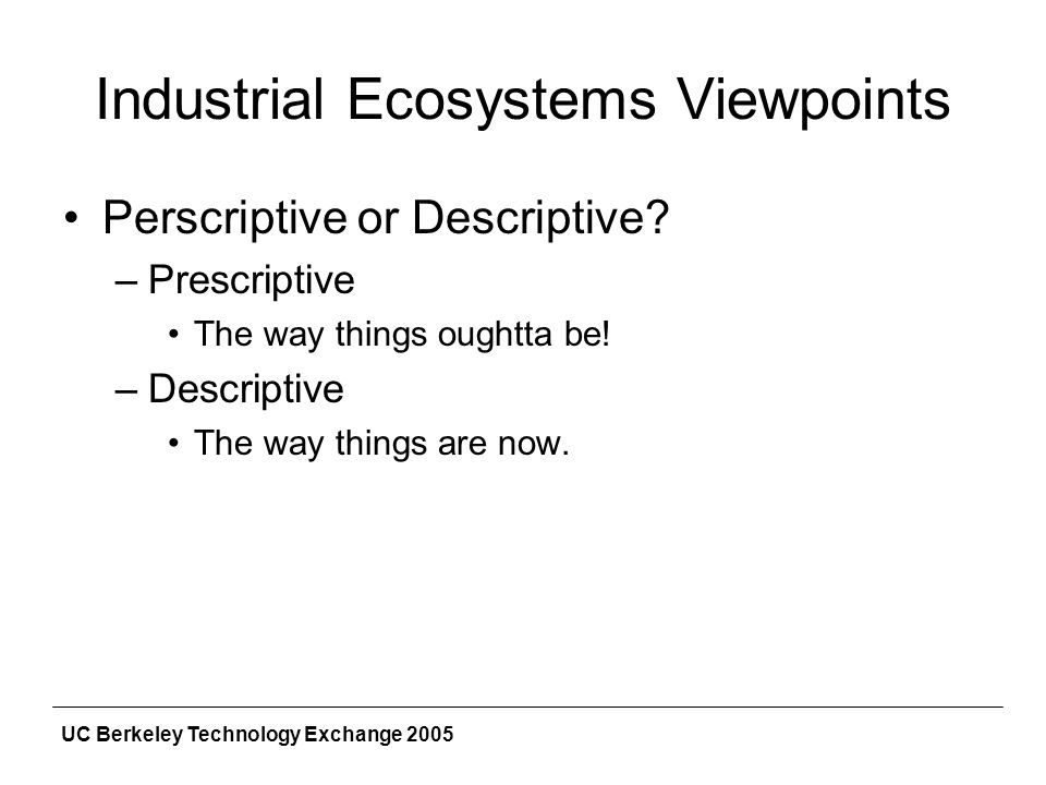 UC Berkeley Technology Exchange 2005 Industrial Ecosystems Viewpoints Perscriptive or Descriptive.
