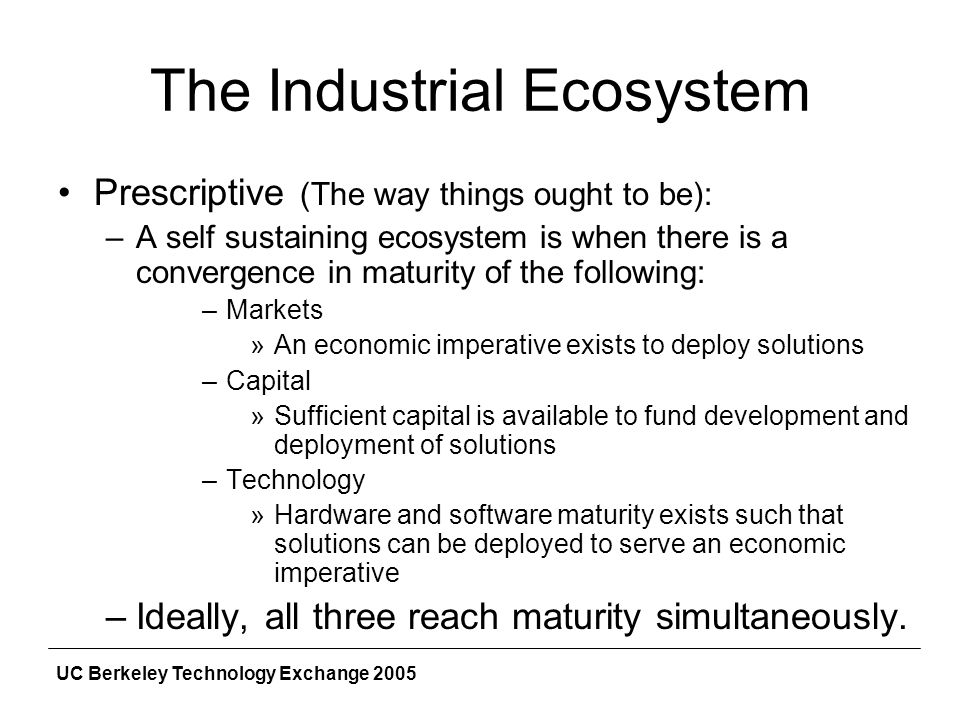 UC Berkeley Technology Exchange 2005 The Industrial Ecosystem Prescriptive (The way things ought to be): –A self sustaining ecosystem is when there is a convergence in maturity of the following: –Markets »An economic imperative exists to deploy solutions –Capital »Sufficient capital is available to fund development and deployment of solutions –Technology »Hardware and software maturity exists such that solutions can be deployed to serve an economic imperative –Ideally, all three reach maturity simultaneously.