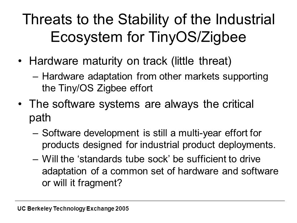 UC Berkeley Technology Exchange 2005 Threats to the Stability of the Industrial Ecosystem for TinyOS/Zigbee Hardware maturity on track (little threat) –Hardware adaptation from other markets supporting the Tiny/OS Zigbee effort The software systems are always the critical path –Software development is still a multi-year effort for products designed for industrial product deployments.