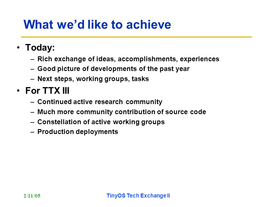 2/11/05TinyOS Tech Exchange II What wed like to achieve Today: –Rich exchange of ideas, accomplishments, experiences –Good picture of developments of the past year –Next steps, working groups, tasks For TTX III –Continued active research community –Much more community contribution of source code –Constellation of active working groups –Production deployments