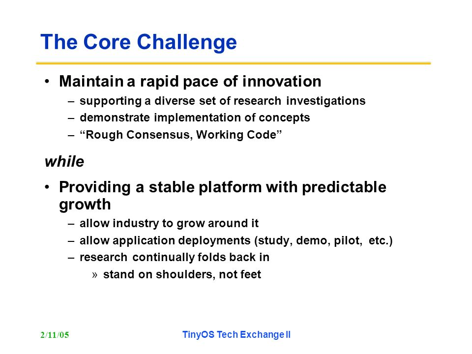 2/11/05TinyOS Tech Exchange II The Core Challenge Maintain a rapid pace of innovation –supporting a diverse set of research investigations –demonstrat