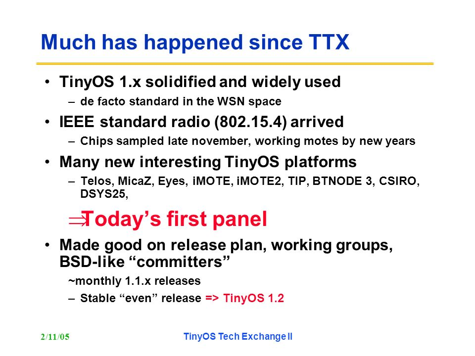 2/11/05TinyOS Tech Exchange II Much has happened since TTX TinyOS 1.x solidified and widely used –de facto standard in the WSN space IEEE standard radio (802.15.4) arrived –Chips sampled late november, working motes by new years Many new interesting TinyOS platforms –Telos, MicaZ, Eyes, iMOTE, iMOTE2, TIP, BTNODE 3, CSIRO, DSYS25, Todays first panel Made good on release plan, working groups, BSD-like committers ~monthly 1.1.x releases –Stable even release => TinyOS 1.2