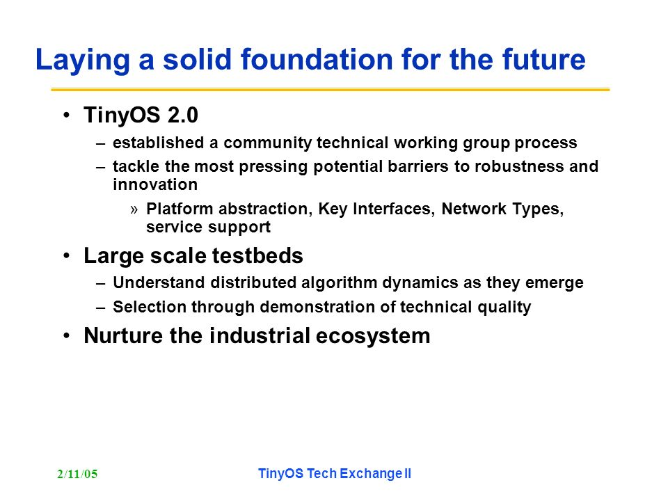 2/11/05TinyOS Tech Exchange II Laying a solid foundation for the future TinyOS 2.0 –established a community technical working group process –tackle the most pressing potential barriers to robustness and innovation »Platform abstraction, Key Interfaces, Network Types, service support Large scale testbeds –Understand distributed algorithm dynamics as they emerge –Selection through demonstration of technical quality Nurture the industrial ecosystem