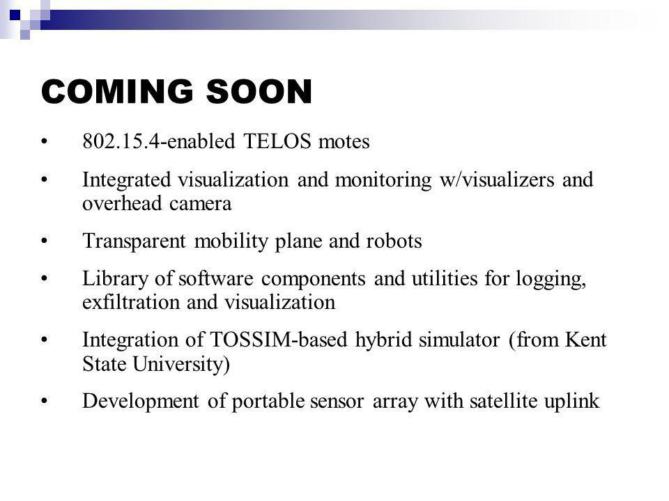 COMING SOON 802.15.4-enabled TELOS motes Integrated visualization and monitoring w/visualizers and overhead camera Transparent mobility plane and robots Library of software components and utilities for logging, exfiltration and visualization Integration of TOSSIM-based hybrid simulator (from Kent State University) Development of portable sensor array with satellite uplink