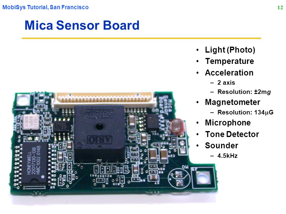 12 MobiSys Tutorial, San Francisco Mica Sensor Board Light (Photo) Temperature Acceleration –2 axis –Resolution: ±2mg Magnetometer –Resolution: 134 G