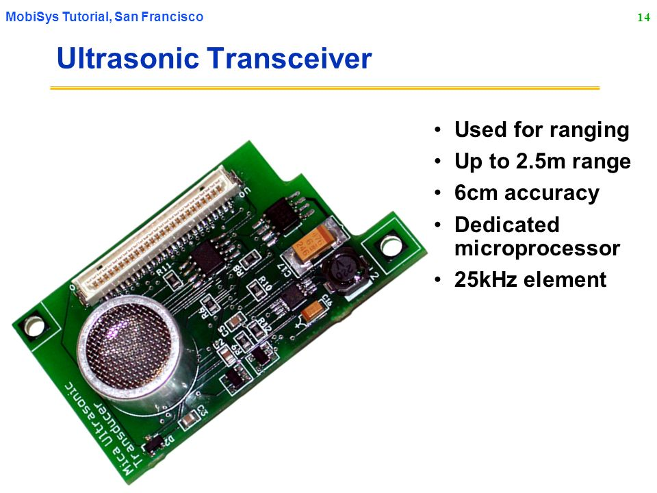 14 MobiSys Tutorial, San Francisco Ultrasonic Transceiver Used for ranging Up to 2.5m range 6cm accuracy Dedicated microprocessor 25kHz element