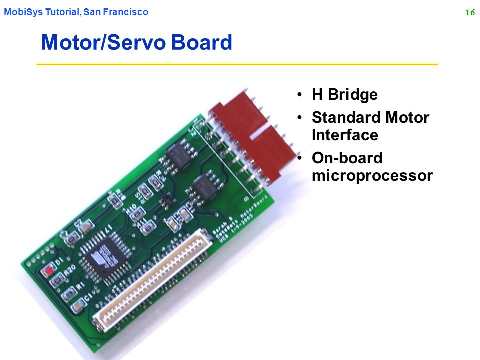 16 MobiSys Tutorial, San Francisco Motor/Servo Board H Bridge Standard Motor Interface On-board microprocessor