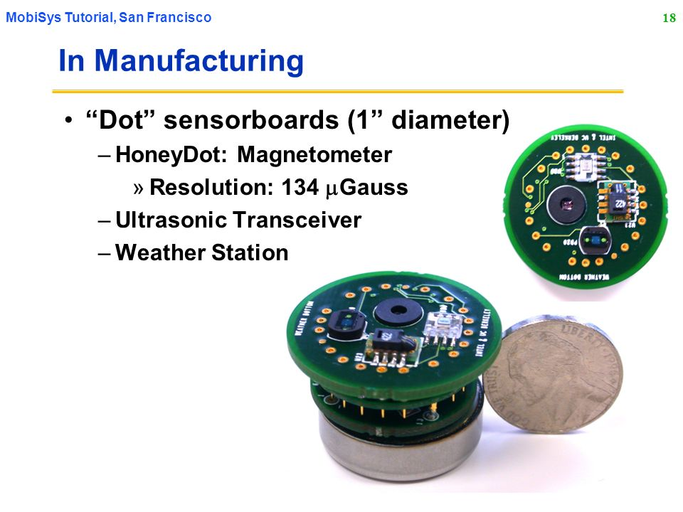 18 MobiSys Tutorial, San Francisco In Manufacturing Dot sensorboards (1 diameter) –HoneyDot: Magnetometer »Resolution: 134 Gauss –Ultrasonic Transceiv
