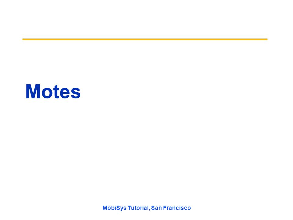 MobiSys Tutorial, San Francisco Motes
