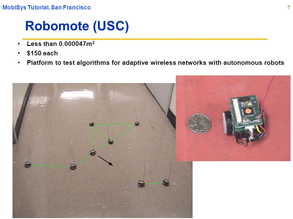 7 MobiSys Tutorial, San Francisco Robomote (USC) Less than 0.000047m 3 $150 each Platform to test algorithms for adaptive wireless networks with auton