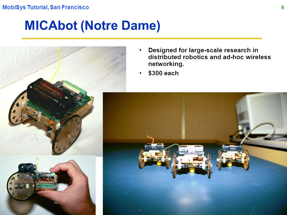 8 MobiSys Tutorial, San Francisco MICAbot (Notre Dame) Designed for large-scale research in distributed robotics and ad-hoc wireless networking.