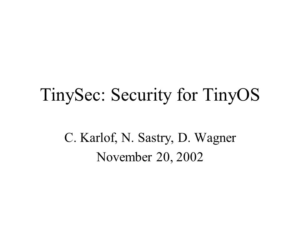 TinySec: Security for TinyOS C. Karlof, N. Sastry, D. Wagner November 20, 2002