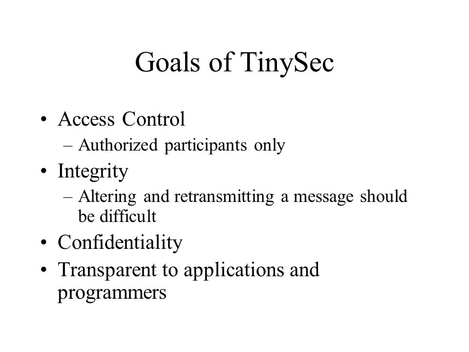 Goals of TinySec Access Control –Authorized participants only Integrity –Altering and retransmitting a message should be difficult Confidentiality Transparent to applications and programmers