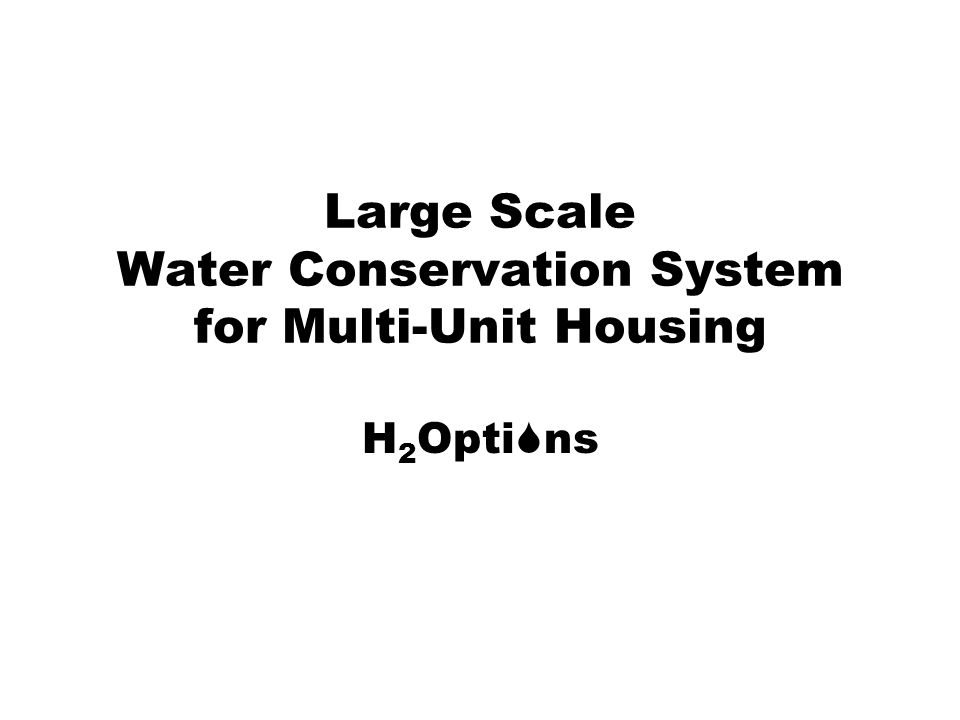 Large Scale Water Conservation System for Multi-Unit Housing H 2 Opti ns