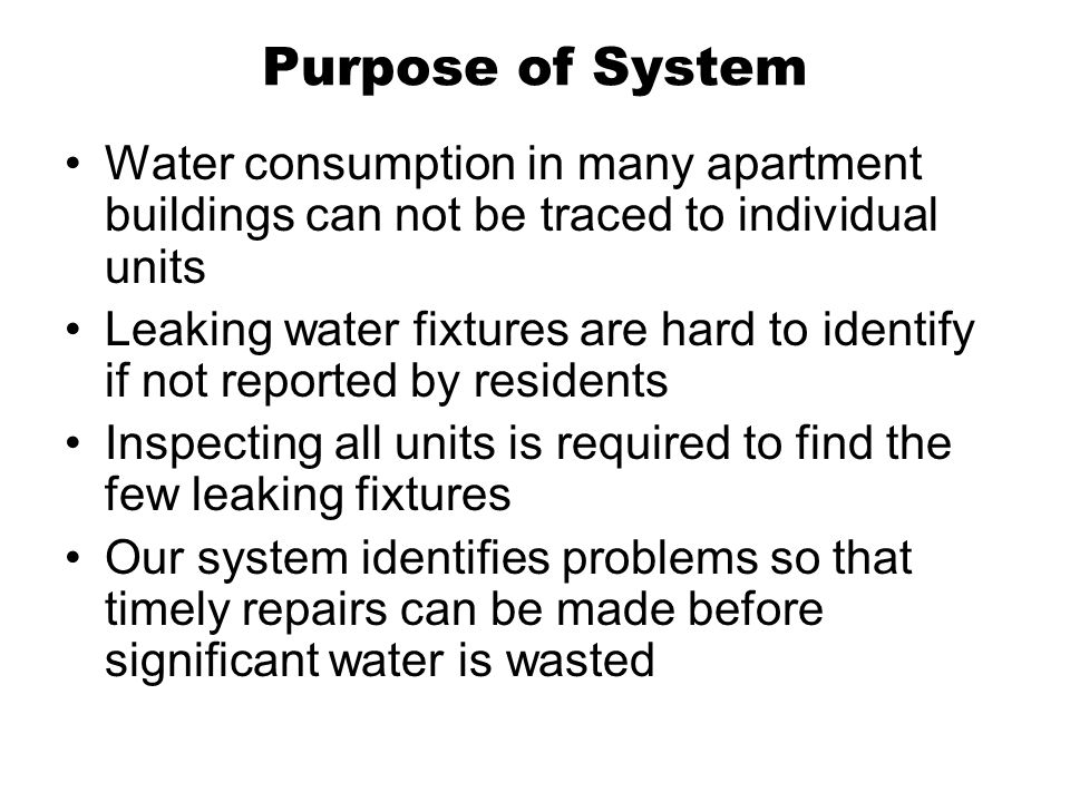 Purpose of System Water consumption in many apartment buildings can not be traced to individual units Leaking water fixtures are hard to identify if not reported by residents Inspecting all units is required to find the few leaking fixtures Our system identifies problems so that timely repairs can be made before significant water is wasted