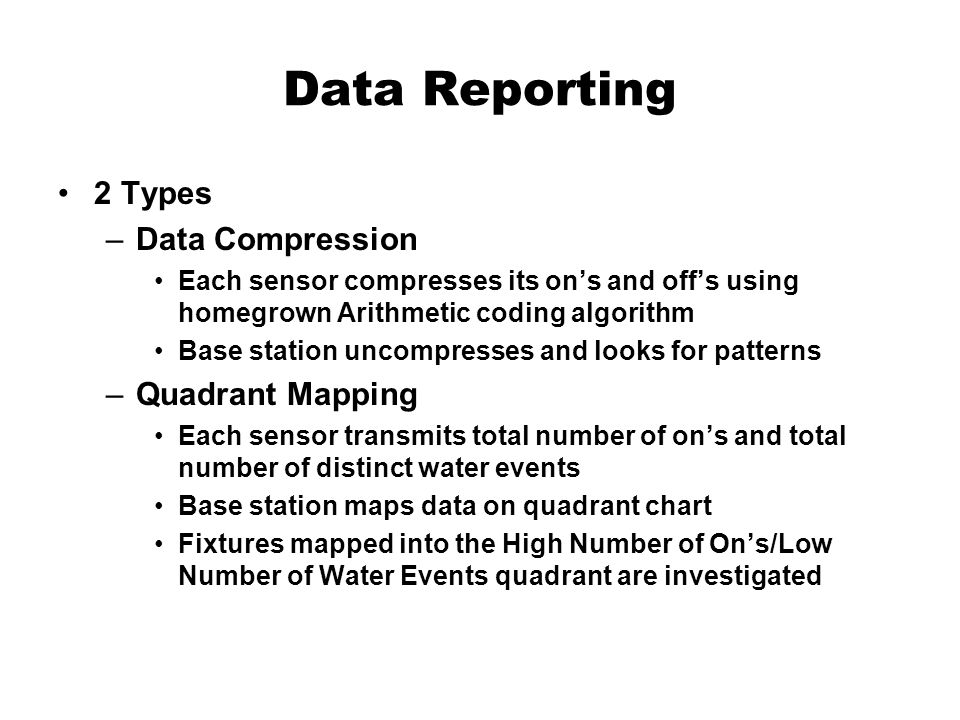 Data Reporting 2 Types –Data Compression Each sensor compresses its ons and offs using homegrown Arithmetic coding algorithm Base station uncompresses and looks for patterns –Quadrant Mapping Each sensor transmits total number of ons and total number of distinct water events Base station maps data on quadrant chart Fixtures mapped into the High Number of Ons/Low Number of Water Events quadrant are investigated