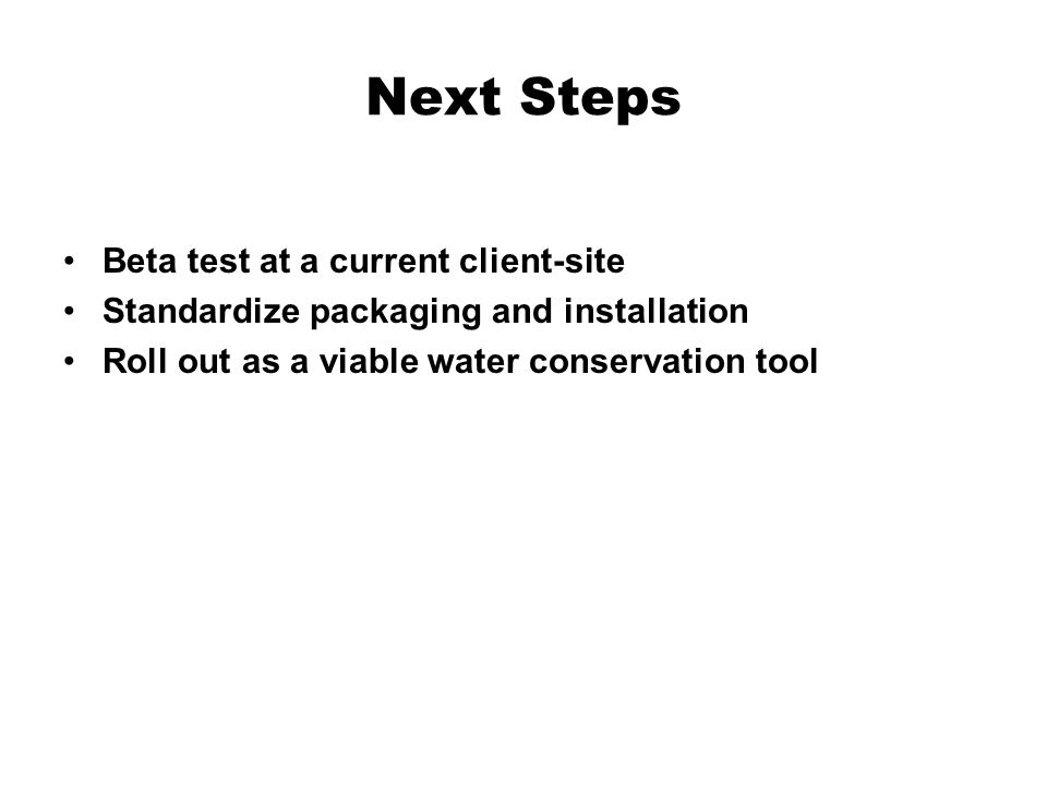 Next Steps Beta test at a current client-site Standardize packaging and installation Roll out as a viable water conservation tool