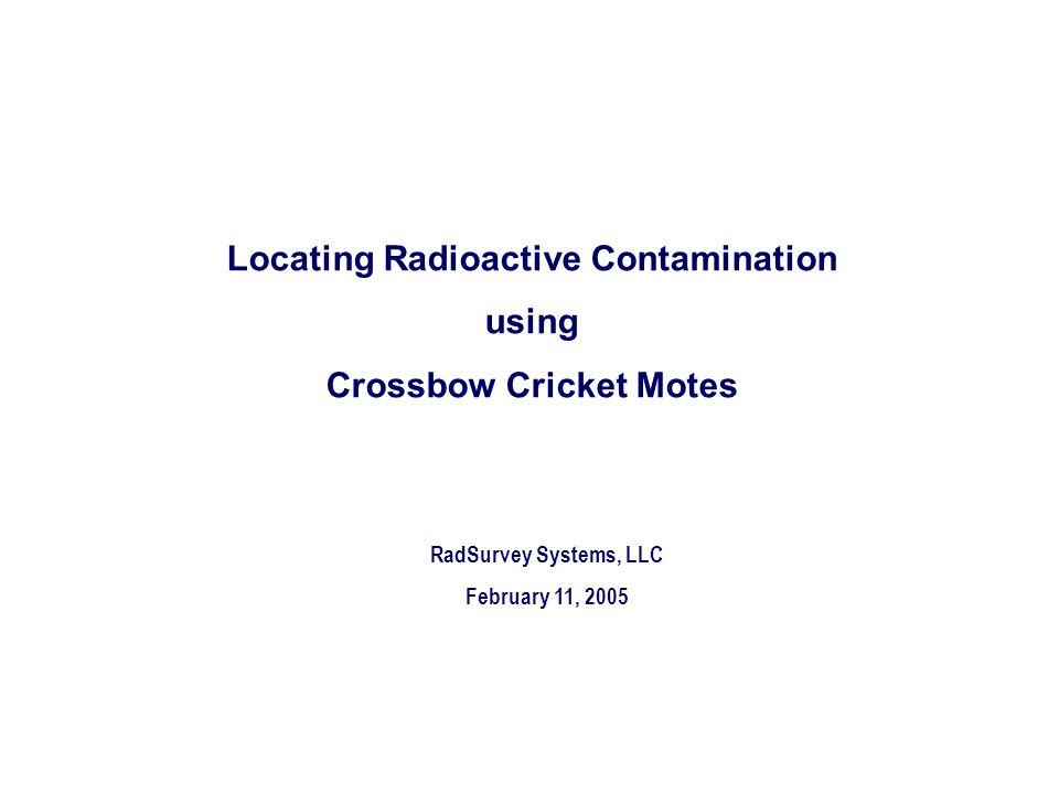 RadSurvey Systems, LLC February 11, 2005 Locating Radioactive Contamination using Crossbow Cricket Motes