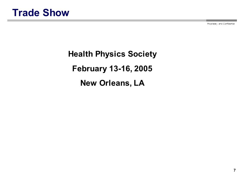 Proprietary and Confidential 7 Trade Show Health Physics Society February 13-16, 2005 New Orleans, LA