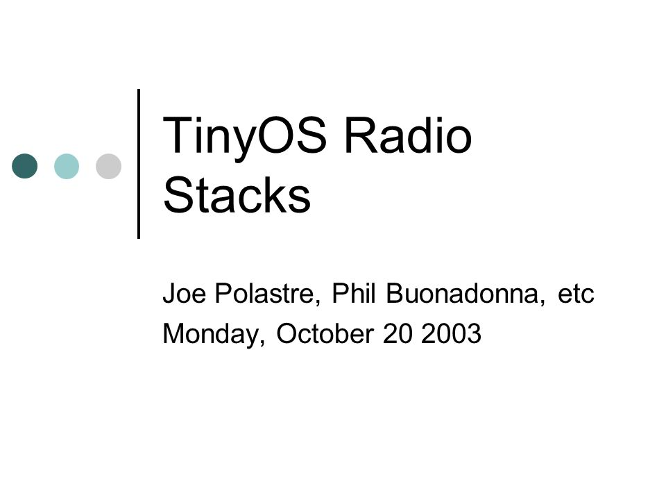 TinyOS Radio Stacks Joe Polastre, Phil Buonadonna, etc Monday, October 20 2003