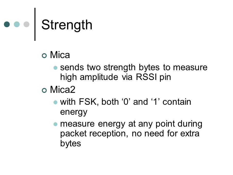 Strength Mica sends two strength bytes to measure high amplitude via RSSI pin Mica2 with FSK, both 0 and 1 contain energy measure energy at any point during packet reception, no need for extra bytes