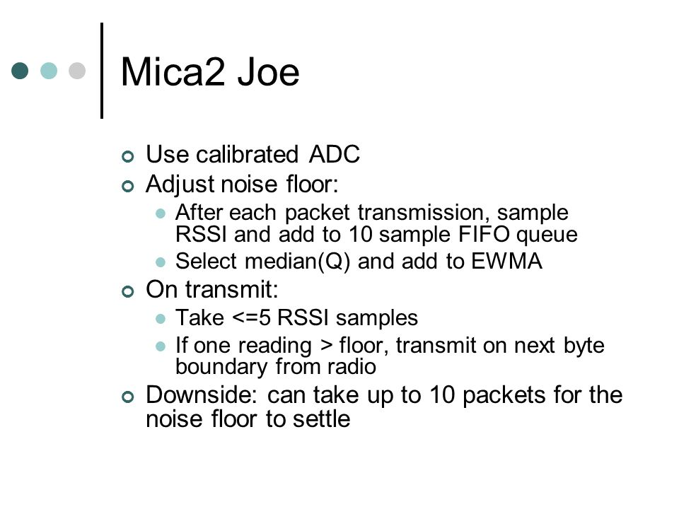 Mica2 Joe Use calibrated ADC Adjust noise floor: After each packet transmission, sample RSSI and add to 10 sample FIFO queue Select median(Q) and add to EWMA On transmit: Take <=5 RSSI samples If one reading > floor, transmit on next byte boundary from radio Downside: can take up to 10 packets for the noise floor to settle