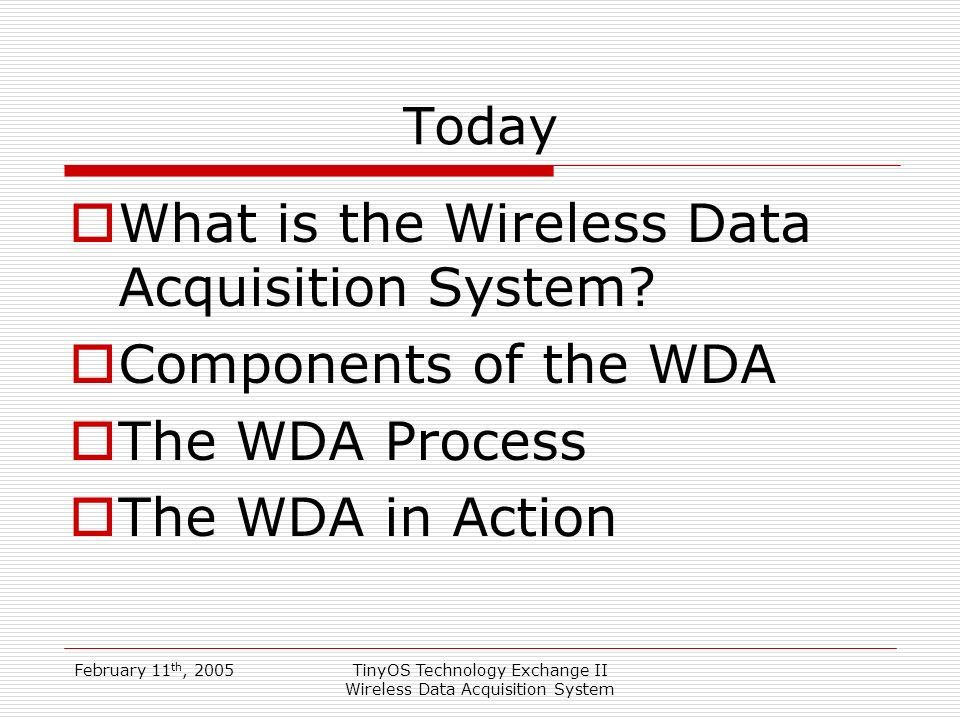 February 11 th, 2005TinyOS Technology Exchange II Wireless Data Acquisition System Today What is the Wireless Data Acquisition System.