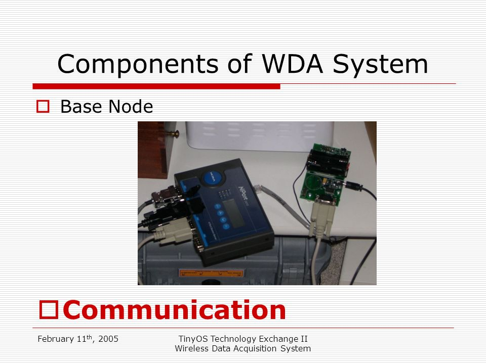 February 11 th, 2005TinyOS Technology Exchange II Wireless Data Acquisition System Components of WDA System Base Node Communication