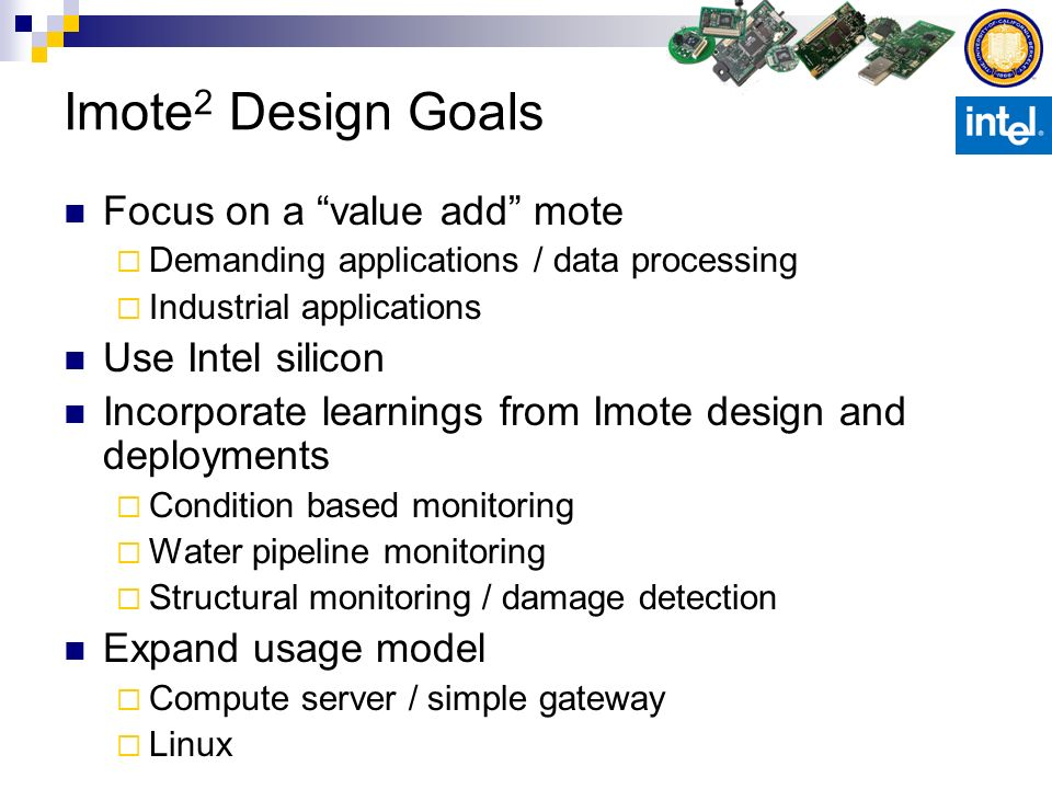 Imote 2 Design Goals Focus on a value add mote Demanding applications / data processing Industrial applications Use Intel silicon Incorporate learning