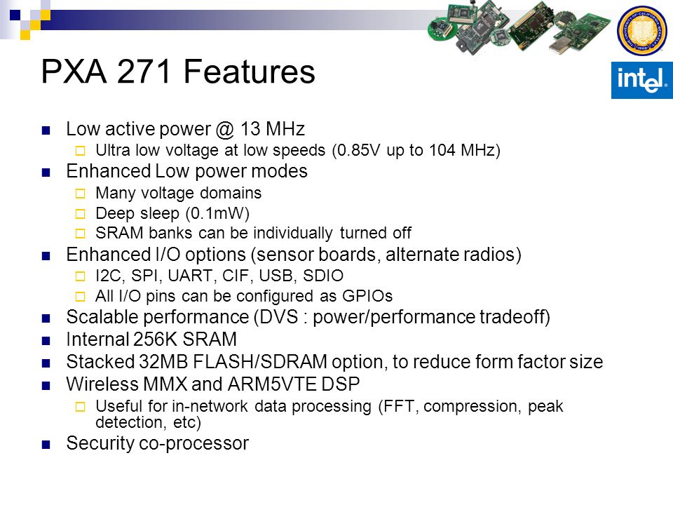 Radio Choices Too early to commit to a single radio for WSN Different applications might need different radios 802.15.4 looks promising (medium data rate, low power) Bluetooth has the ubiquity advantage 802.11 has the installed infrastructure advantage Need to compare the characteristics of different radios and their suitability for WSN Imote 2 has an onboard ChipCon CC2420 (802.15.4) Other radio options will be enabled through SDIO cards and UART/USB 802.11b Bluetooth