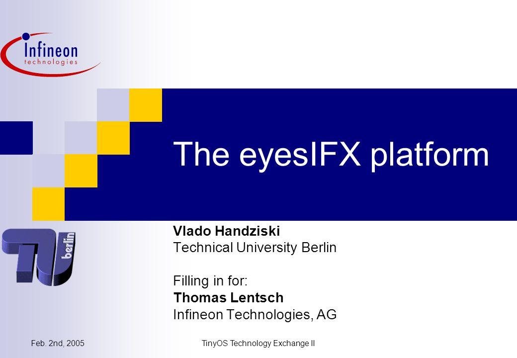 Feb. 2nd, 2005TinyOS Technology Exchange II The eyesIFX platform Vlado Handziski Technical University Berlin Filling in for: Thomas Lentsch Infineon T